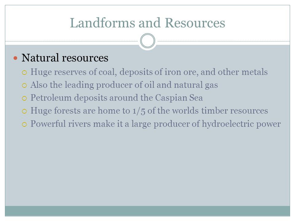 Landforms and Resources Natural resources  Huge reserves of coal, deposits of iron ore, and other metals  Also the leading producer of oil and natural gas  Petroleum deposits around the Caspian Sea  Huge forests are home to 1/5 of the worlds timber resources  Powerful rivers make it a large producer of hydroelectric power