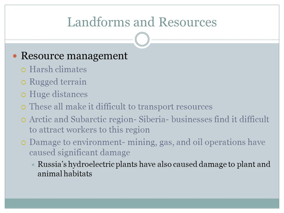 Landforms and Resources Resource management  Harsh climates  Rugged terrain  Huge distances  These all make it difficult to transport resources  Arctic and Subarctic region- Siberia- businesses find it difficult to attract workers to this region  Damage to environment- mining, gas, and oil operations have caused significant damage  Russia's hydroelectric plants have also caused damage to plant and animal habitats