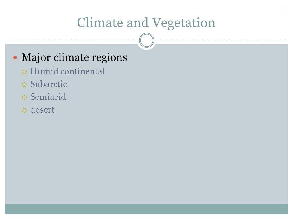 Climate and Vegetation Major climate regions  Humid continental  Subarctic  Semiarid  desert