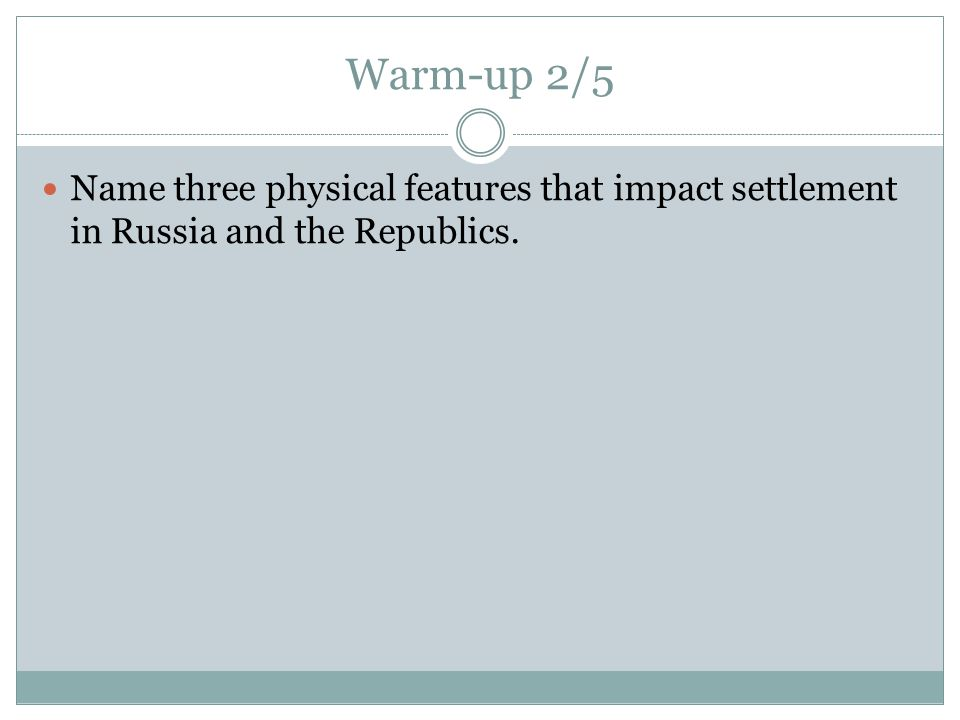 Warm-up 2/5 Name three physical features that impact settlement in Russia and the Republics.