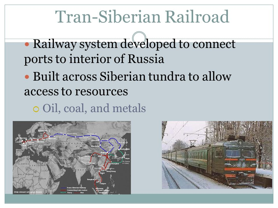 Railway system developed to connect ports to interior of Russia Built across Siberian tundra to allow access to resources  Oil, coal, and metals Tran-Siberian Railroad