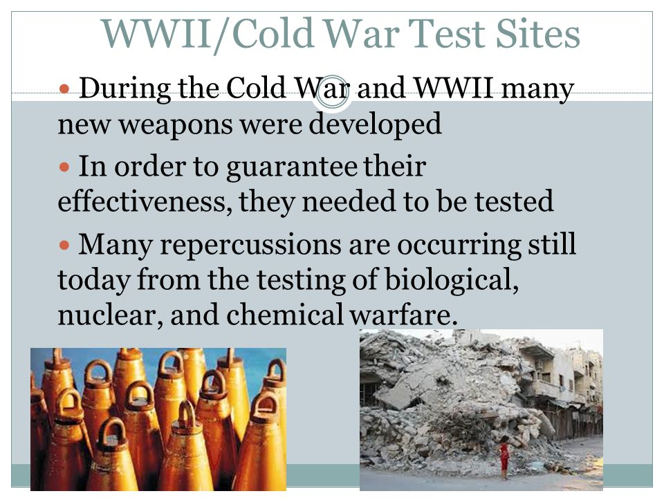 During the Cold War and WWII many new weapons were developed In order to guarantee their effectiveness, they needed to be tested Many repercussions are occurring still today from the testing of biological, nuclear, and chemical warfare.