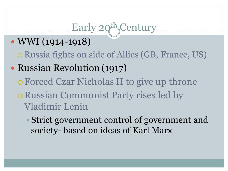 Early 20 th Century WWI (1914-1918)  Russia fights on side of Allies (GB, France, US) Russian Revolution (1917)  Forced Czar Nicholas II to give up throne  Russian Communist Party rises led by Vladimir Lenin  Strict government control of government and society- based on ideas of Karl Marx