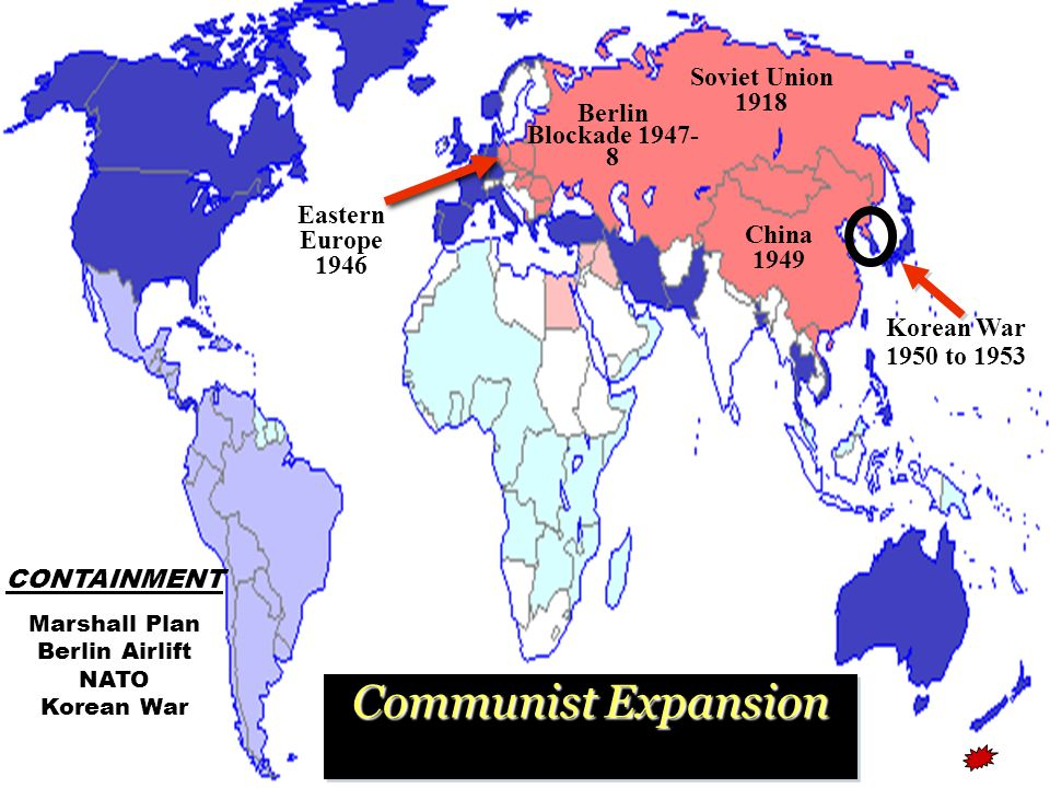 Communist Expansion Communist Expansion A Chronology of Events China 1949 Soviet Union 1918 Korean War 1950 to 1953 Eastern Europe 1946 CONTAINMENT Marshall Plan Berlin Airlift NATO Korean War Berlin Blockade 1947- 8