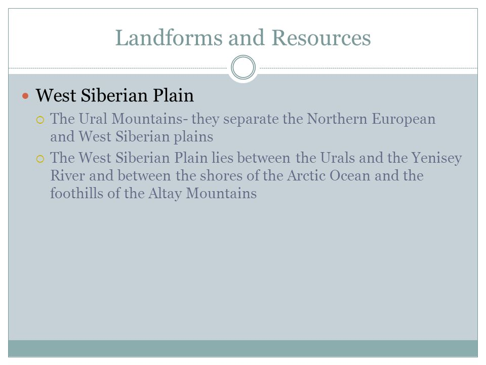 Landforms and Resources West Siberian Plain  The Ural Mountains- they separate the Northern European and West Siberian plains  The West Siberian Plain lies between the Urals and the Yenisey River and between the shores of the Arctic Ocean and the foothills of the Altay Mountains