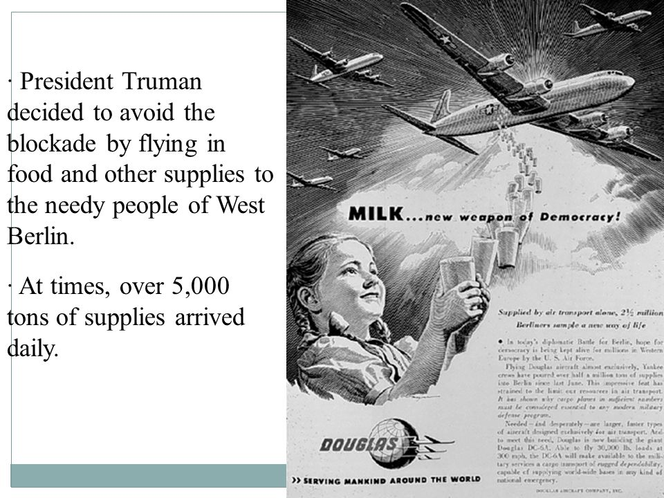 · President Truman decided to avoid the blockade by flying in food and other supplies to the needy people of West Berlin.