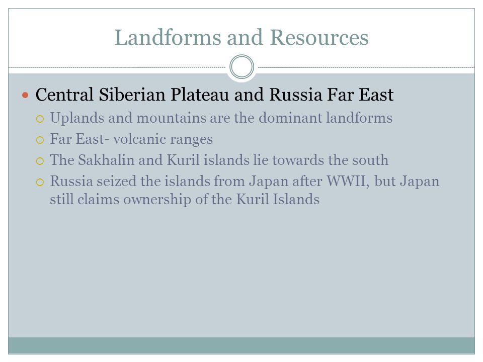 Landforms and Resources Central Siberian Plateau and Russia Far East  Uplands and mountains are the dominant landforms  Far East- volcanic ranges  The Sakhalin and Kuril islands lie towards the south  Russia seized the islands from Japan after WWII, but Japan still claims ownership of the Kuril Islands