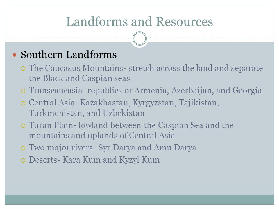 Landforms and Resources Southern Landforms  The Caucasus Mountains- stretch across the land and separate the Black and Caspian seas  Transcaucasia- republics or Armenia, Azerbaijan, and Georgia  Central Asia- Kazakhastan, Kyrgyzstan, Tajikistan, Turkmenistan, and Uzbekistan  Turan Plain- lowland between the Caspian Sea and the mountains and uplands of Central Asia  Two major rivers- Syr Darya and Amu Darya  Deserts- Kara Kum and Kyzyl Kum