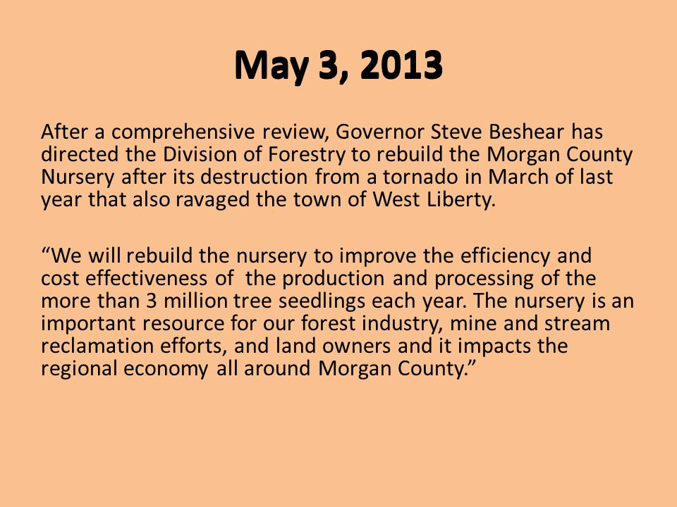 May 3, 2013 After a comprehensive review, Governor Steve Beshear has directed the Division of Forestry to rebuild the Morgan County Nursery after its destruction from a tornado in March of last year that also ravaged the town of West Liberty.