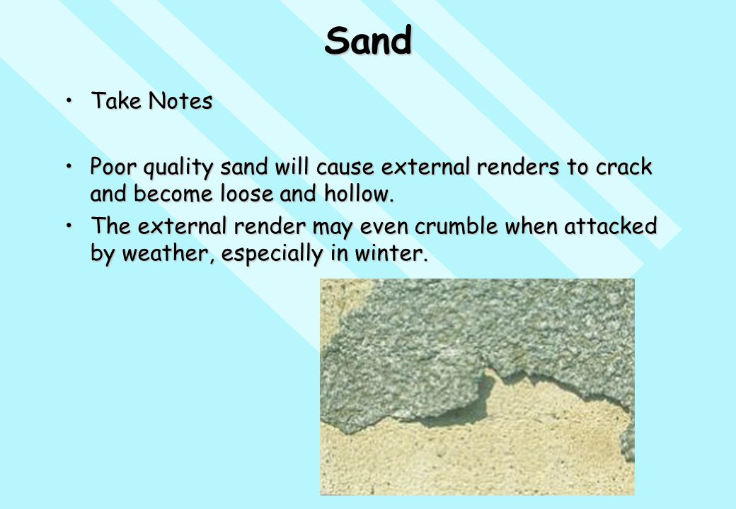 Sand Take NotesTake Notes Poor quality sand will cause external renders to crack and become loose and hollow.Poor quality sand will cause external ren