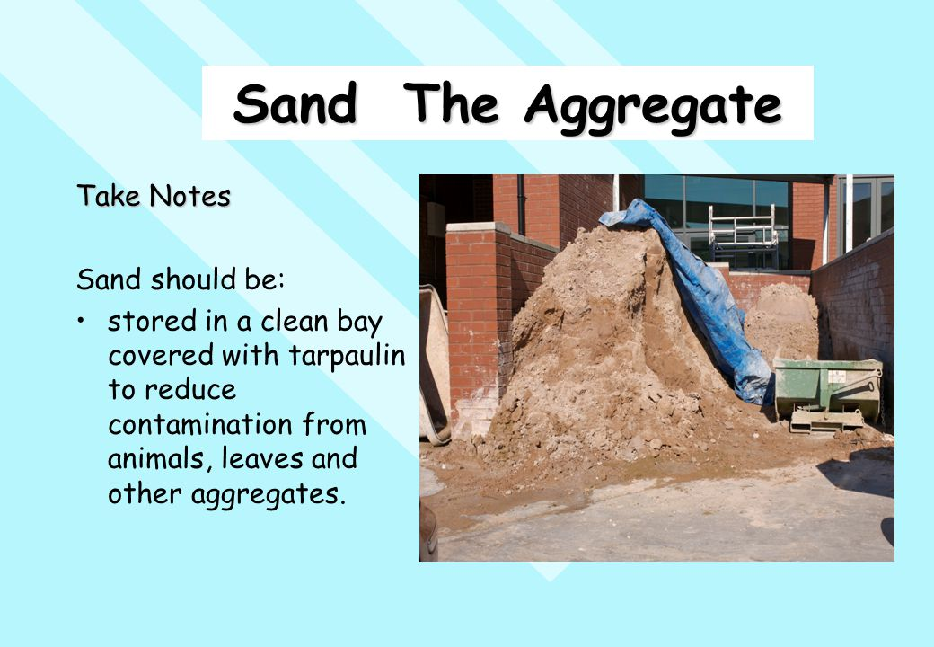 Sand The Aggregate Take Notes Sand should be: stored in a clean bay covered with tarpaulin to reduce contamination from animals, leaves and other aggr
