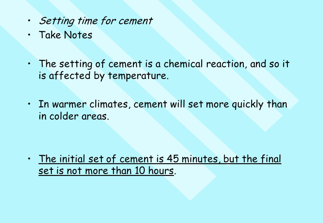 Setting time for cement Take Notes The setting of cement is a chemical reaction, and so it is affected by temperature. In warmer climates, cement will