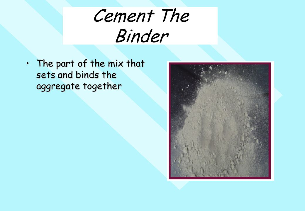 Cement The Binder The part of the mix that sets and binds the aggregate togetherThe part of the mix that sets and binds the aggregate together
