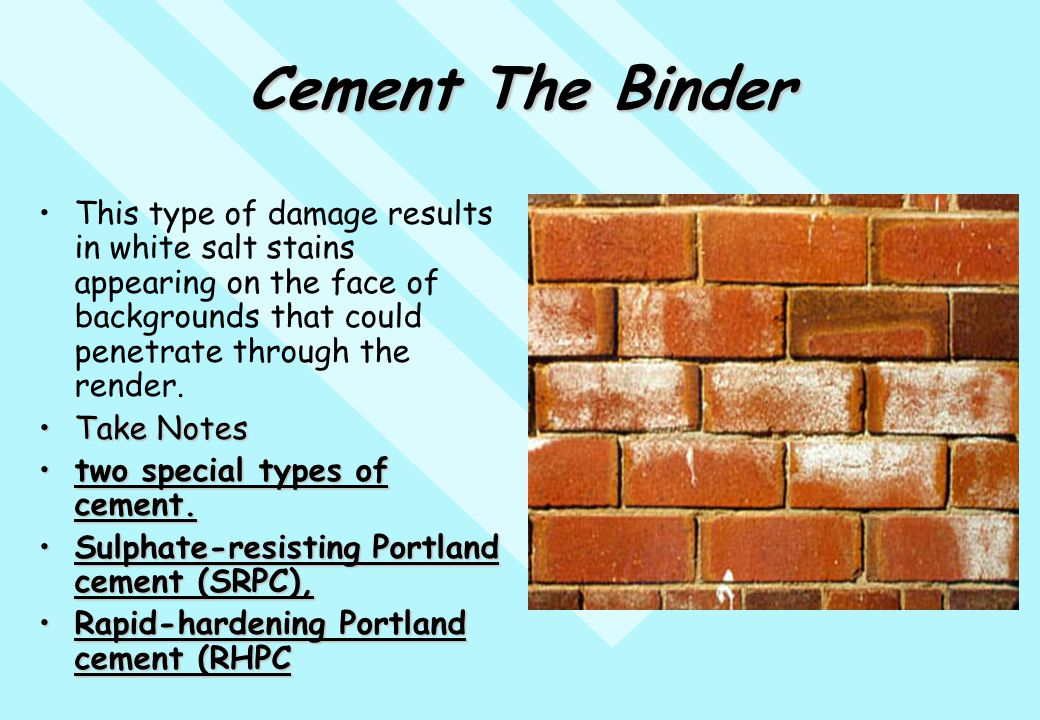 Cement The Binder This type of damage results in white salt stains appearing on the face of backgrounds that could penetrate through the render. Take
