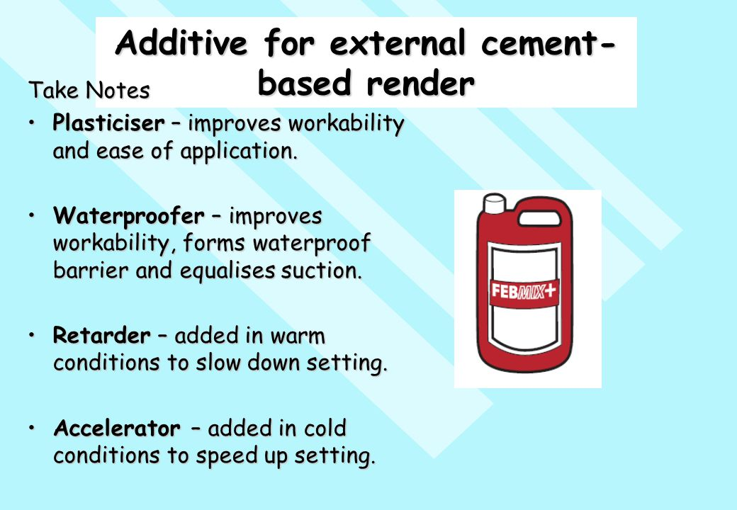 Additive for external cement- based render Take Notes Plasticiser – improves workability and ease of application.Plasticiser – improves workability an