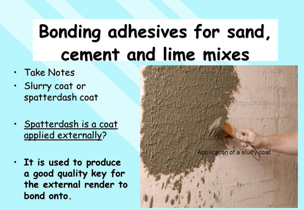 Bonding adhesives for sand, cement and lime mixes Take NotesTake Notes Slurry coat or spatterdash coatSlurry coat or spatterdash coat Spatterdash is a