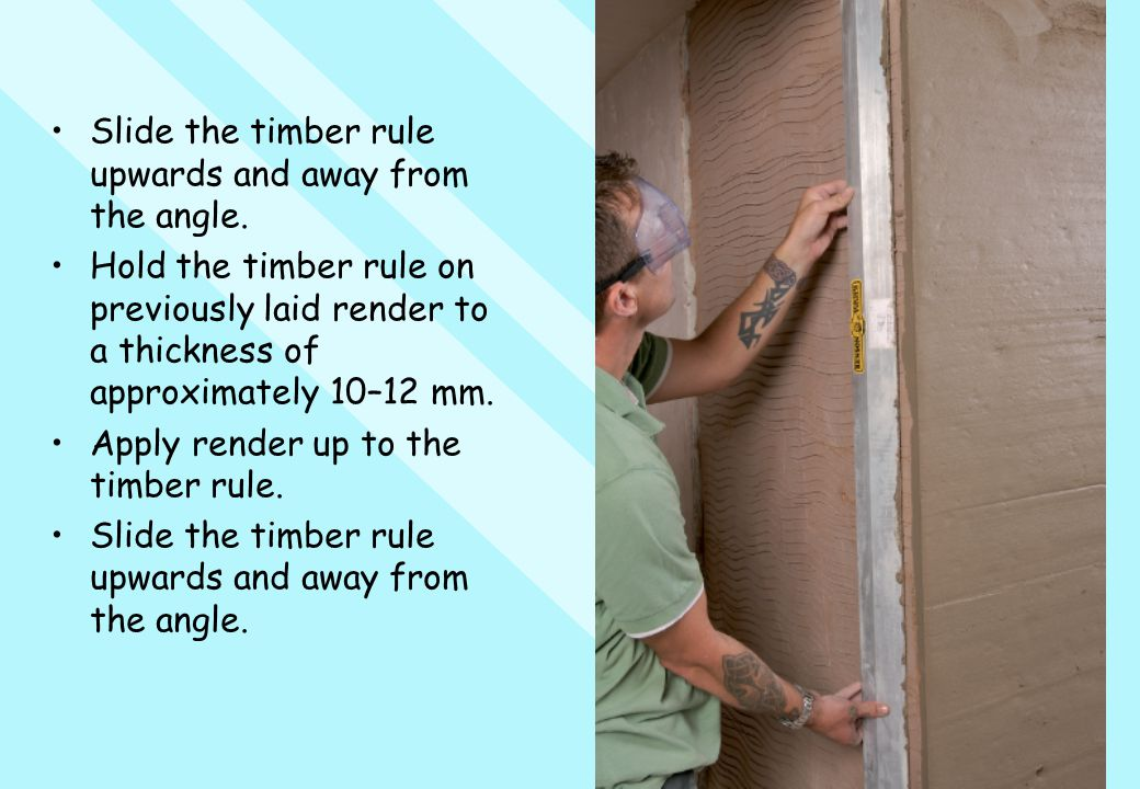 Slide the timber rule upwards and away from the angle. Hold the timber rule on previously laid render to a thickness of approximately 10–12 mm. Apply