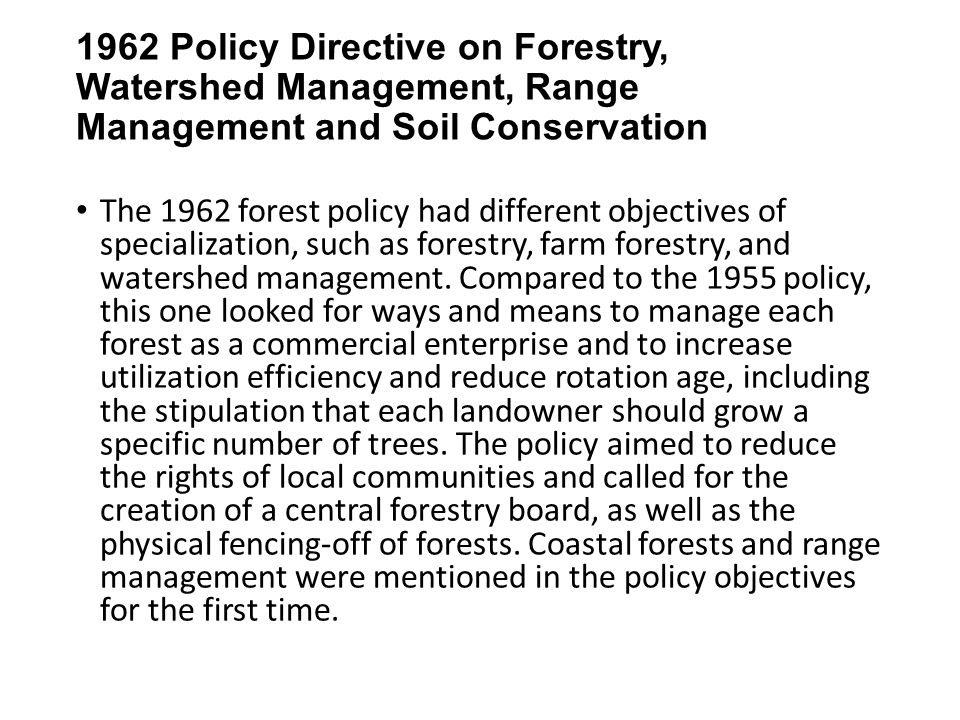 1962 Policy Directive on Forestry, Watershed Management, Range Management and Soil Conservation The 1962 forest policy had different objectives of specialization, such as forestry, farm forestry, and watershed management.