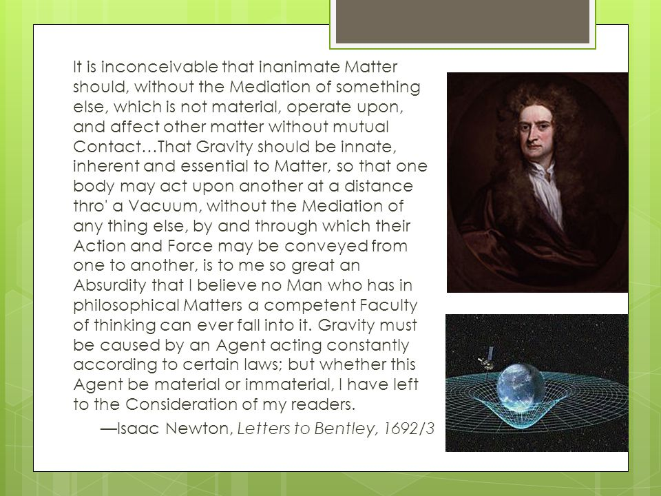It is inconceivable that inanimate Matter should, without the Mediation of something else, which is not material, operate upon, and affect other matter without mutual Contact…That Gravity should be innate, inherent and essential to Matter, so that one body may act upon another at a distance thro a Vacuum, without the Mediation of any thing else, by and through which their Action and Force may be conveyed from one to another, is to me so great an Absurdity that I believe no Man who has in philosophical Matters a competent Faculty of thinking can ever fall into it.