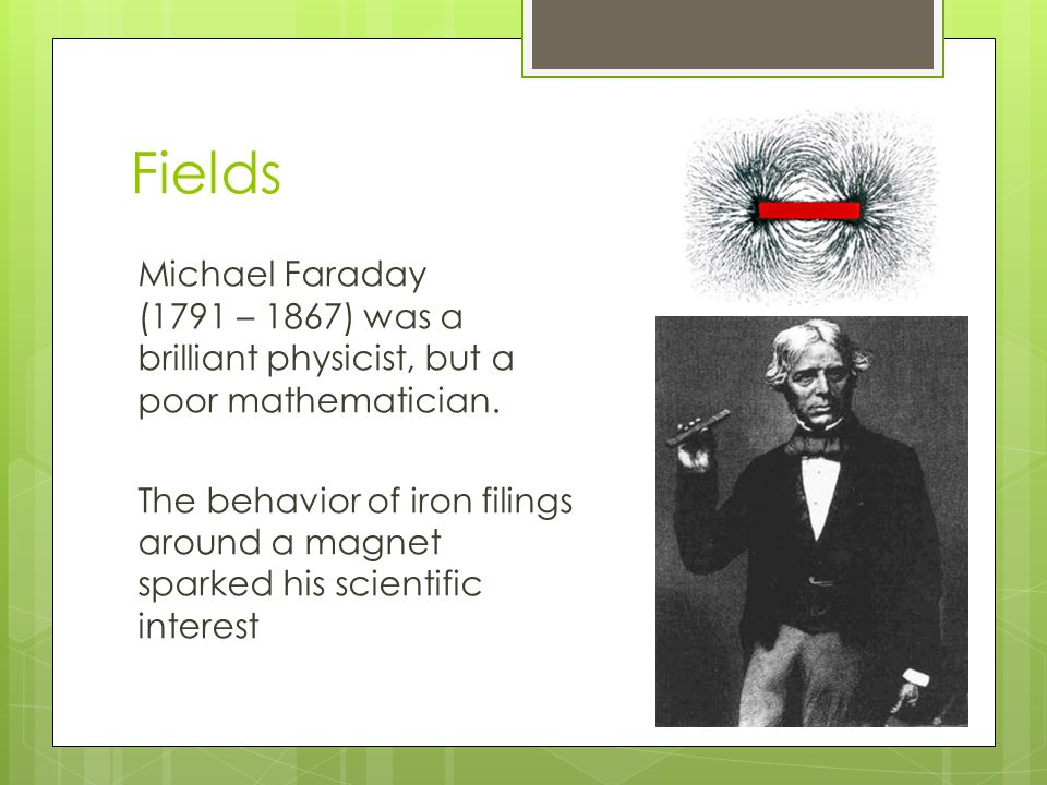 Fields Michael Faraday (1791 – 1867) was a brilliant physicist, but a poor mathematician. The behavior of iron filings around a magnet sparked his sci