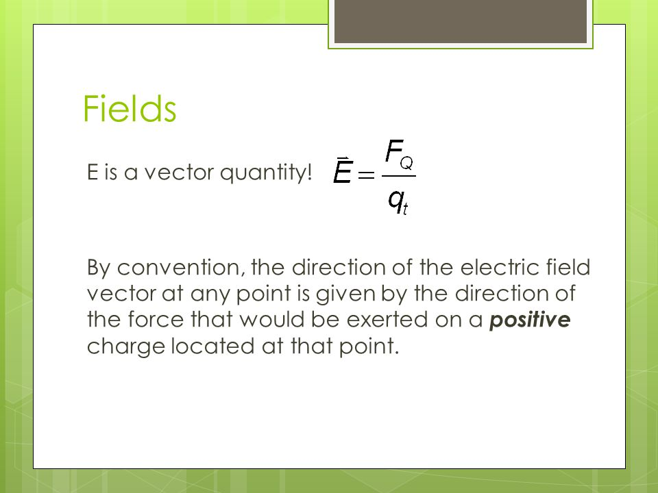 Fields E is a vector quantity.