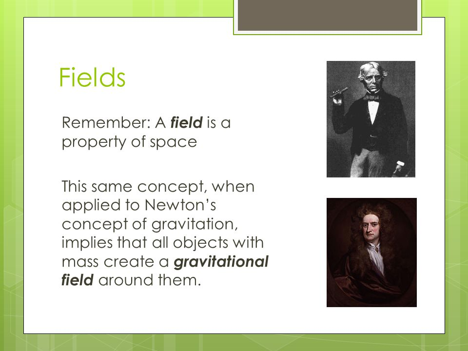 Fields Remember: A field is a property of space This same concept, when applied to Newton's concept of gravitation, implies that all objects with mass create a gravitational field around them.
