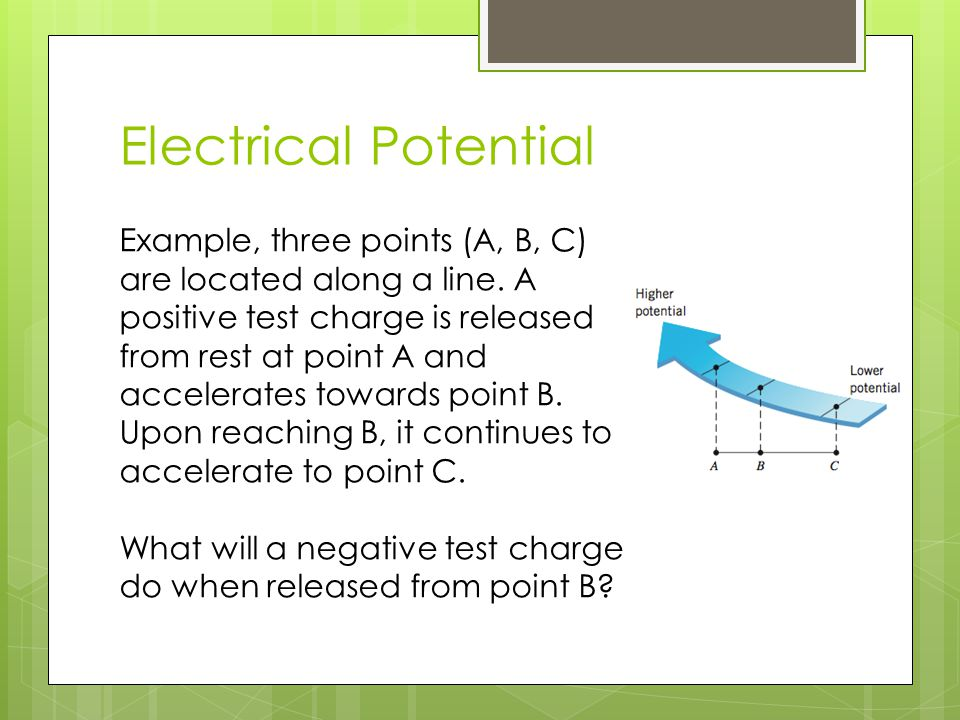 Electrical Potential Example, three points (A, B, C) are located along a line. A positive test charge is released from rest at point A and accelerates
