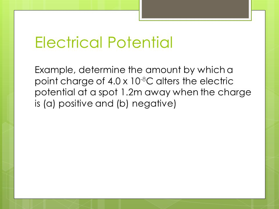 Electrical Potential Example, determine the amount by which a point charge of 4.0 x 10 -8 C alters the electric potential at a spot 1.2m away when the