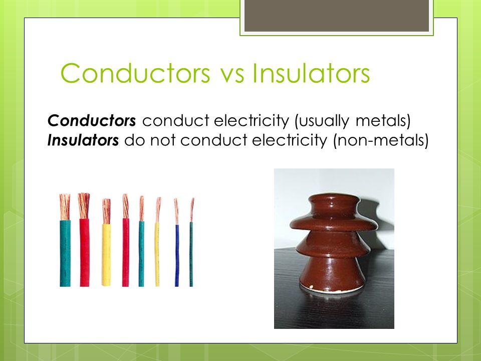 Conductors vs Insulators Conductors conduct electricity (usually metals) Insulators do not conduct electricity (non-metals)
