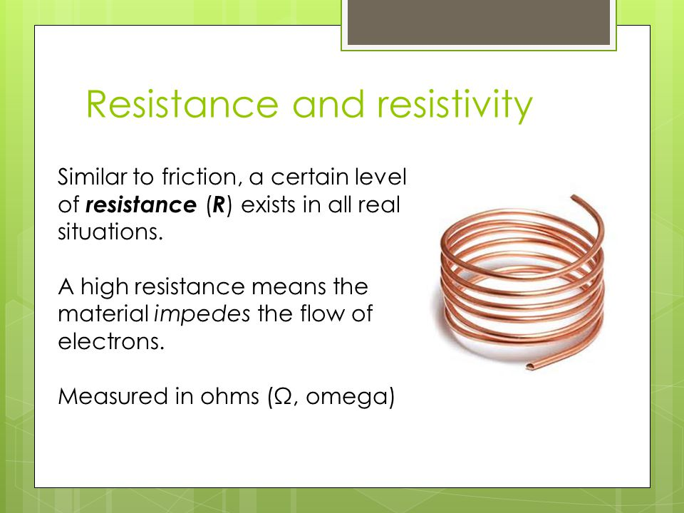Resistance and resistivity Similar to friction, a certain level of resistance ( R ) exists in all real situations.