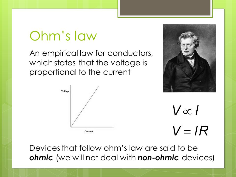 Ohm's law An empirical law for conductors, which states that the voltage is proportional to the current Devices that follow ohm's law are said to be o
