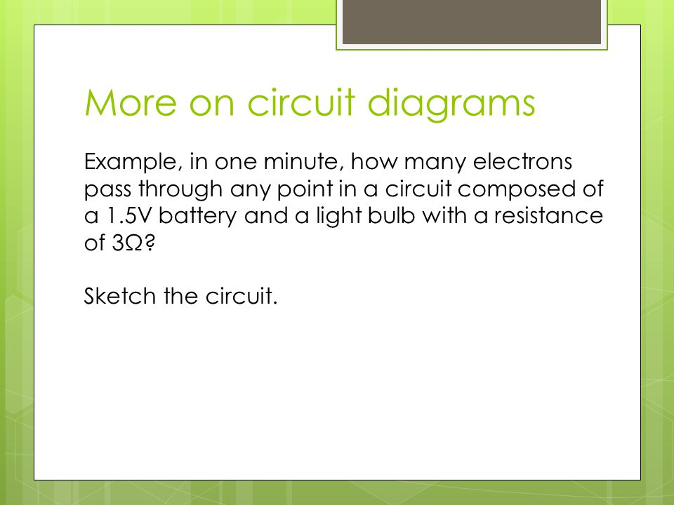More on circuit diagrams Example, in one minute, how many electrons pass through any point in a circuit composed of a 1.5V battery and a light bulb wi
