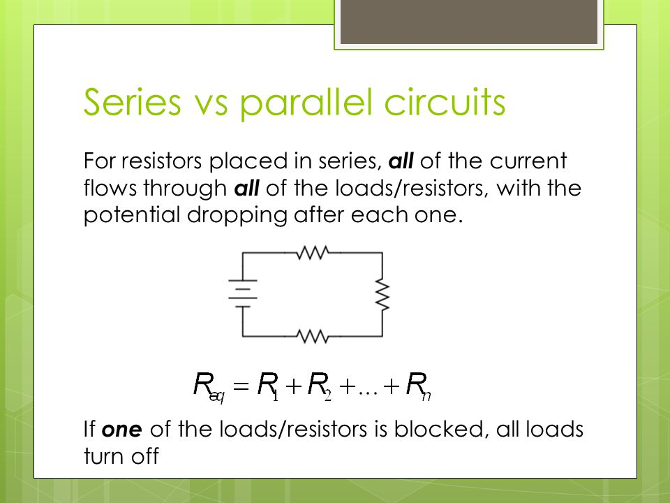 Series vs parallel circuits For resistors placed in series, all of the current flows through all of the loads/resistors, with the potential dropping after each one.