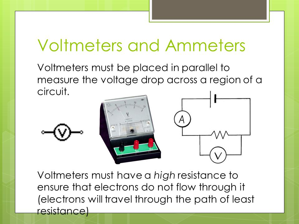 Voltmeters and Ammeters Voltmeters must be placed in parallel to measure the voltage drop across a region of a circuit. Voltmeters must have a high re