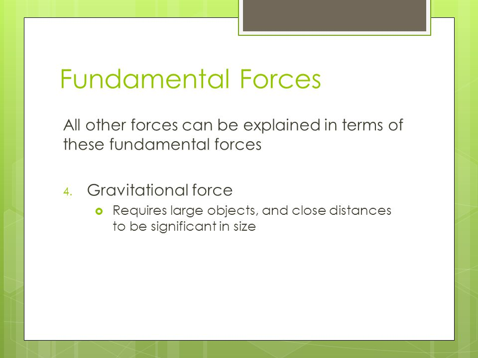 Fundamental Forces All other forces can be explained in terms of these fundamental forces 4. Gravitational force  Requires large objects, and close d