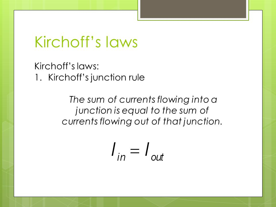 Kirchoff's laws Kirchoff's laws: 1.Kirchoff's junction rule The sum of currents flowing into a junction is equal to the sum of currents flowing out of