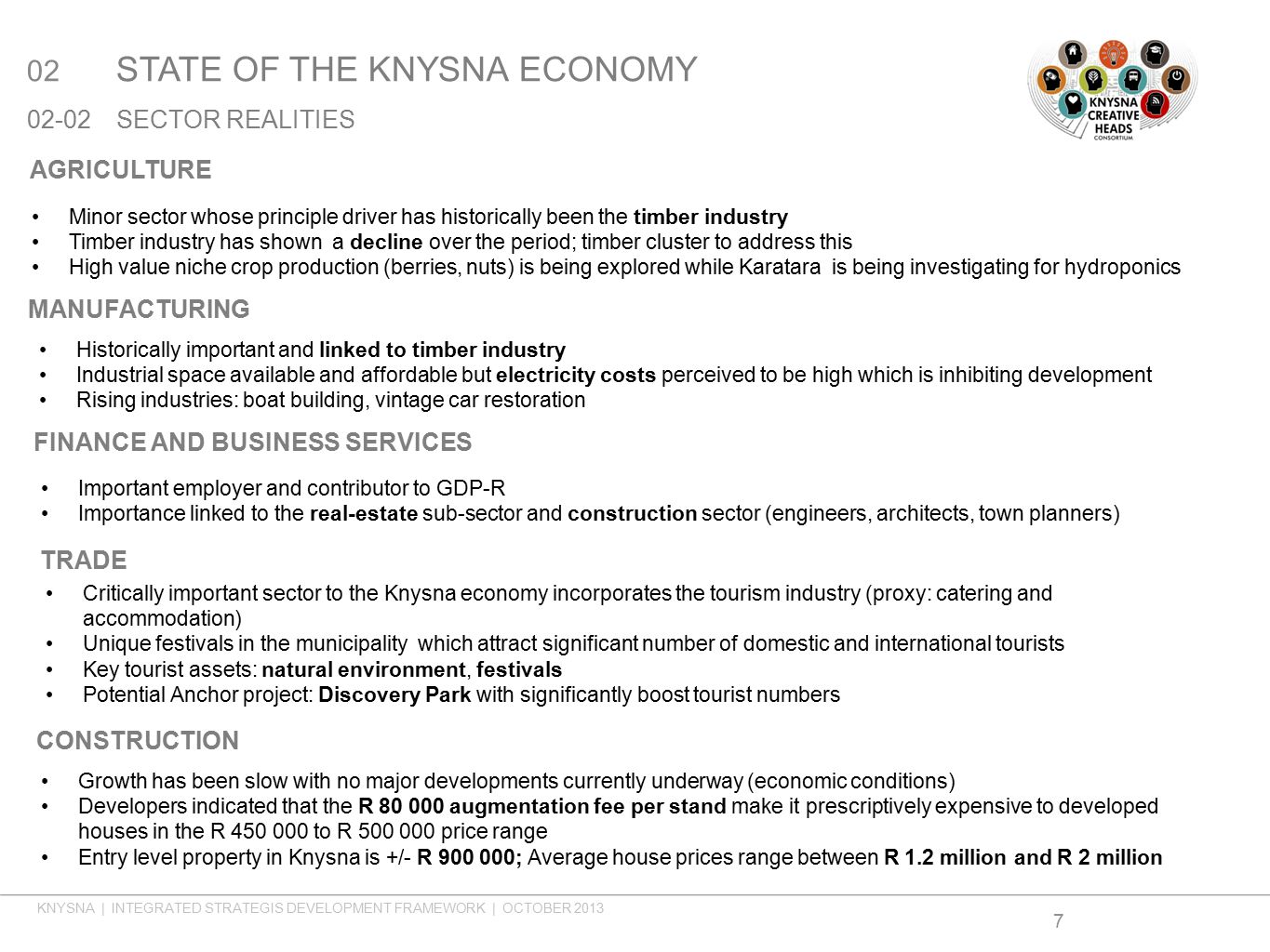 02 STATE OF THE KNYSNA ECONOMY 02-02SECTOR REALITIES 7 AGRICULTURE MANUFACTURING Minor sector whose principle driver has historically been the timber industry Timber industry has shown a decline over the period; timber cluster to address this High value niche crop production (berries, nuts) is being explored while Karatara is being investigating for hydroponics Historically important and linked to timber industry Industrial space available and affordable but electricity costs perceived to be high which is inhibiting development Rising industries: boat building, vintage car restoration FINANCE AND BUSINESS SERVICES Important employer and contributor to GDP-R Importance linked to the real-estate sub-sector and construction sector (engineers, architects, town planners) TRADE CONSTRUCTION Growth has been slow with no major developments currently underway (economic conditions) Developers indicated that the R 80 000 augmentation fee per stand make it prescriptively expensive to developed houses in the R 450 000 to R 500 000 price range Entry level property in Knysna is +/- R 900 000; Average house prices range between R 1.2 million and R 2 million Critically important sector to the Knysna economy incorporates the tourism industry (proxy: catering and accommodation) Unique festivals in the municipality which attract significant number of domestic and international tourists Key tourist assets: natural environment, festivals Potential Anchor project: Discovery Park with significantly boost tourist numbers KNYSNA | INTEGRATED STRATEGIS DEVELOPMENT FRAMEWORK | OCTOBER 2013