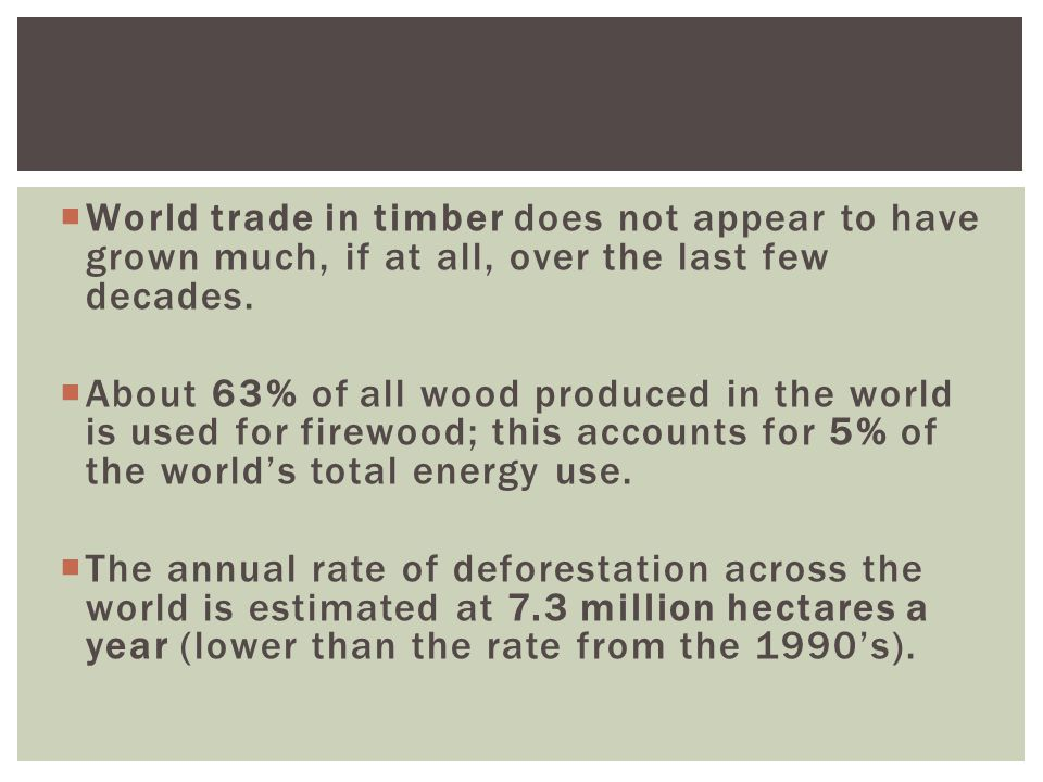  World trade in timber does not appear to have grown much, if at all, over the last few decades.