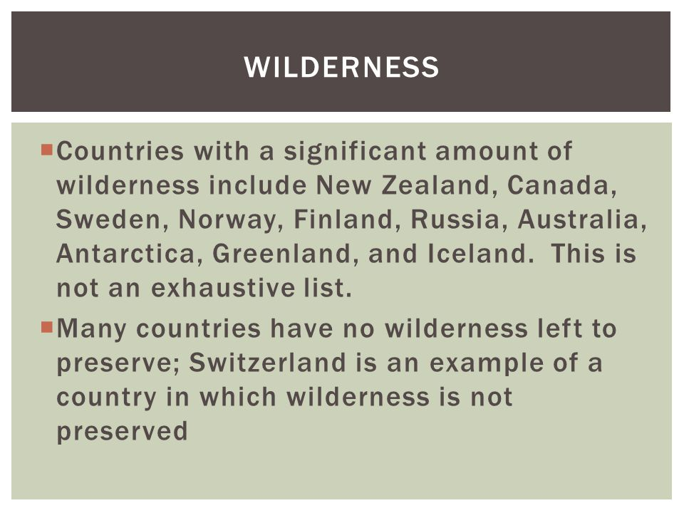  Countries with a significant amount of wilderness include New Zealand, Canada, Sweden, Norway, Finland, Russia, Australia, Antarctica, Greenland, and Iceland.