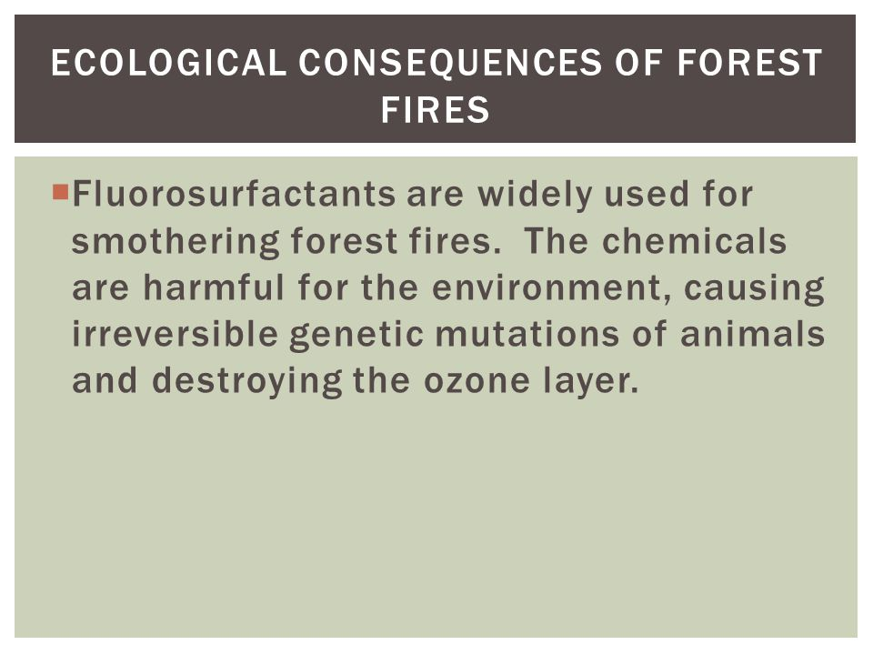 ECOLOGICAL CONSEQUENCES OF FOREST FIRES  Fluorosurfactants are widely used for smothering forest fires.
