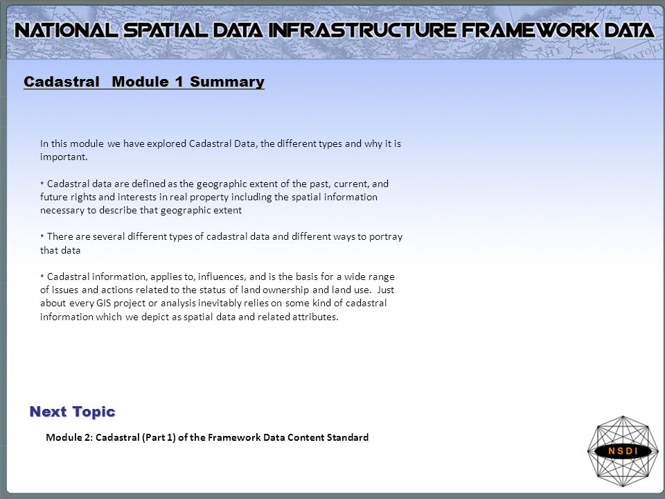 Cadastral Module 1 Summary Next Topic Module 2: Cadastral (Part 1) of the Framework Data Content Standard In this module we have explored Cadastral Da