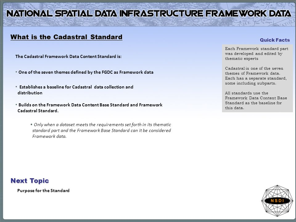 What is the Cadastral Standard The Cadastral Framework Data Content Standard is: One of the seven themes defined by the FGDC as Framework data Establishes a baseline for Cadastral data collection and distribution Builds on the Framework Data Content Base Standard and Framework Cadastral Standard.