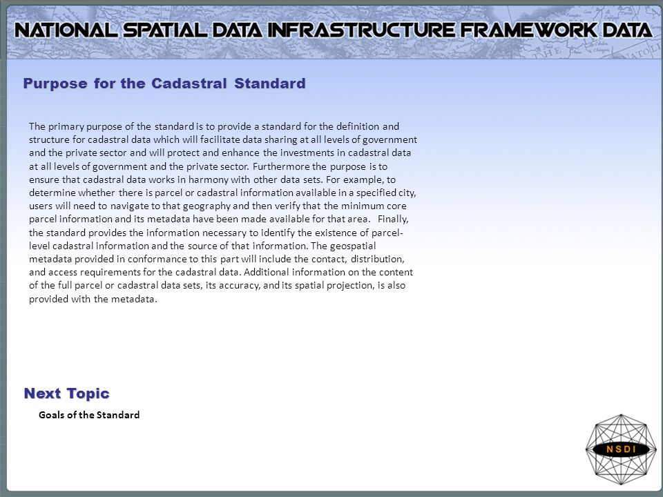 The primary purpose of the standard is to provide a standard for the definition and structure for cadastral data which will facilitate data sharing at all levels of government and the private sector and will protect and enhance the investments in cadastral data at all levels of government and the private sector.