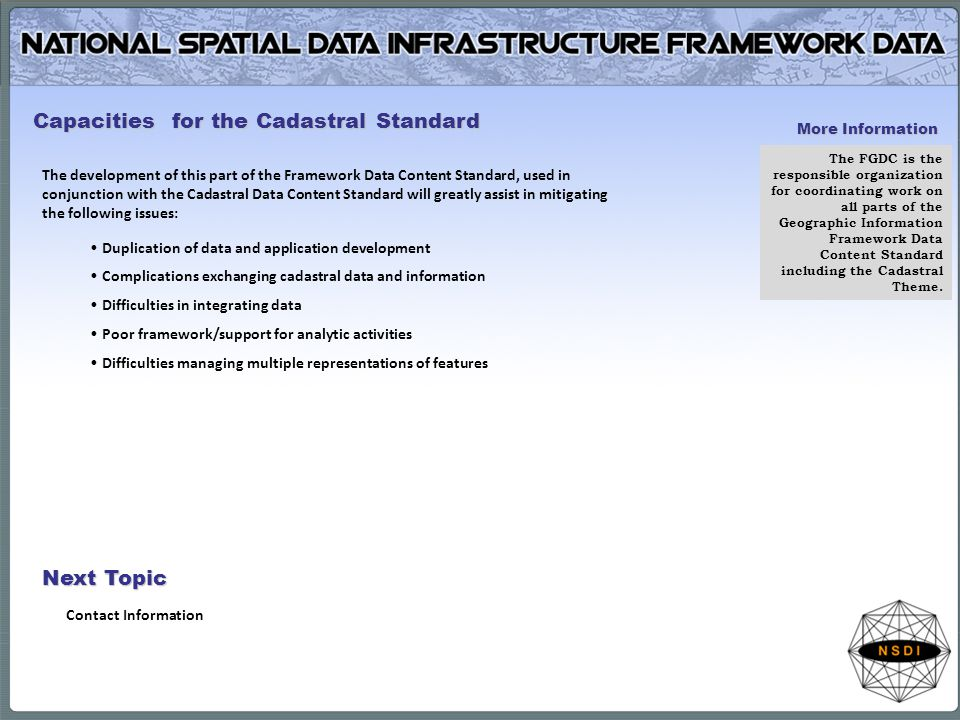 The development of this part of the Framework Data Content Standard, used in conjunction with the Cadastral Data Content Standard will greatly assist in mitigating the following issues: Duplication of data and application development Complications exchanging cadastral data and information Difficulties in integrating data Poor framework/support for analytic activities Difficulties managing multiple representations of features Capacities for the Cadastral Standard More Information The FGDC is the responsible organization for coordinating work on all parts of the Geographic Information Framework Data Content Standard including the Cadastral Theme.