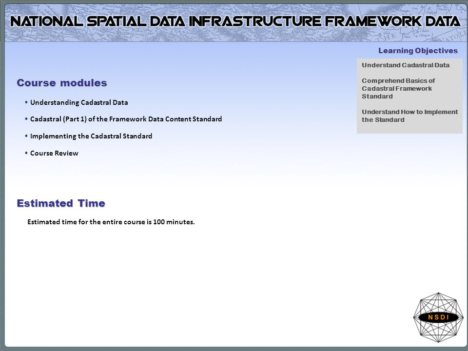 Course modules Understanding Cadastral Data Cadastral (Part 1) of the Framework Data Content Standard Implementing the Cadastral Standard Course Review Estimated Time Estimated time for the entire course is 100 minutes.