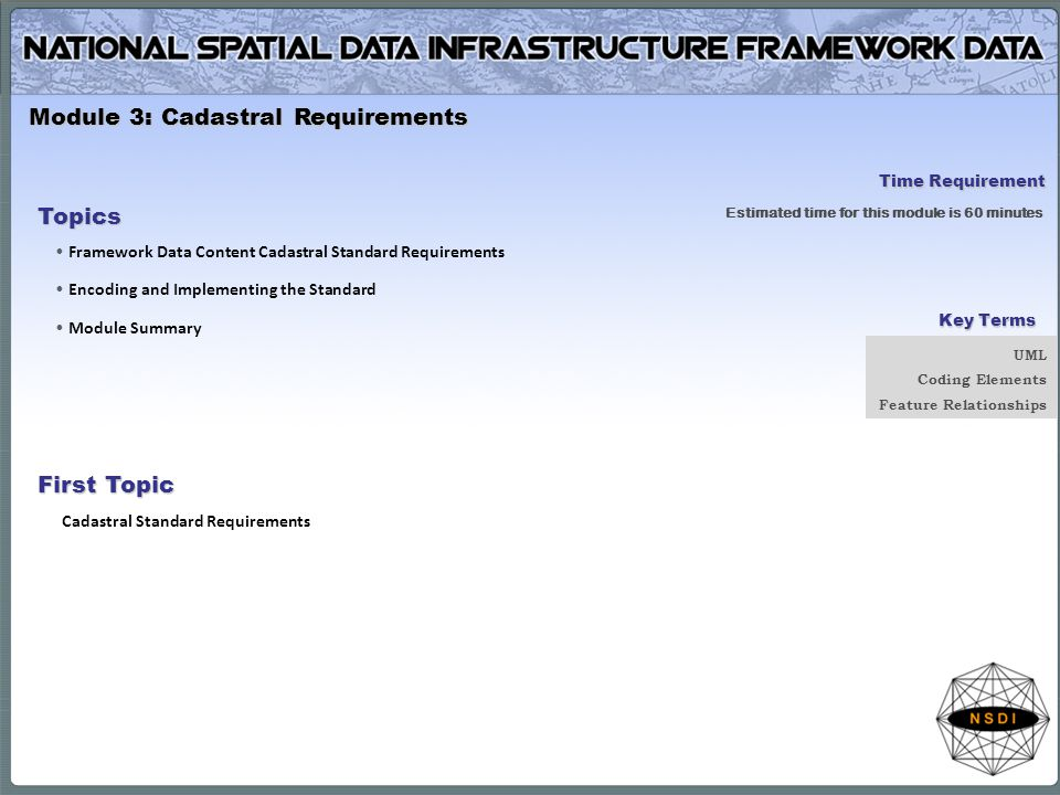 Module 3: Cadastral Requirements Topics Framework Data Content Cadastral Standard Requirements Encoding and Implementing the Standard Module Summary First Topic Cadastral Standard Requirements Time Requirement Estimated time for this module is 60 minutes Key Terms UML Coding Elements Feature Relationships