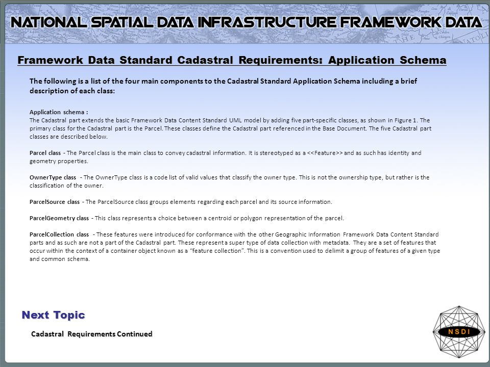The following is a list of the four main components to the Cadastral Standard Application Schema including a brief description of each class: Application schema : The Cadastral part extends the basic Framework Data Content Standard UML model by adding five part-specific classes, as shown in Figure 1.