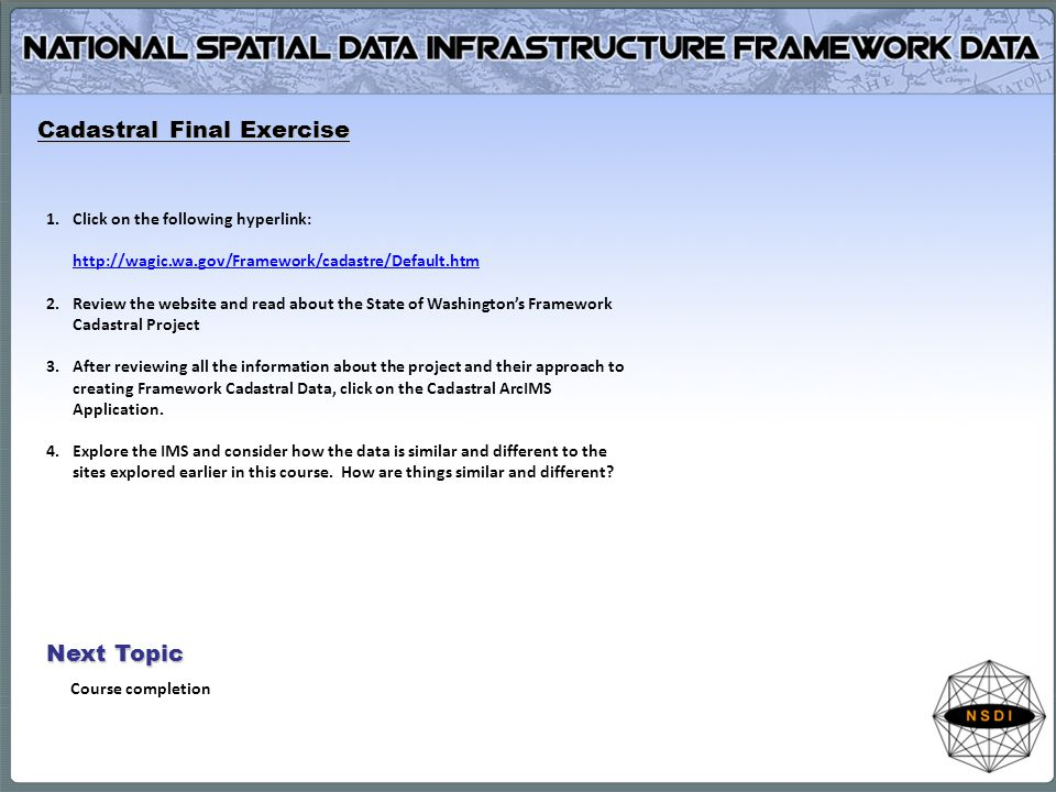 Next Topic Course completion Cadastral Final Exercise 1.Click on the following hyperlink: http://wagic.wa.gov/Framework/cadastre/Default.htm http://wa