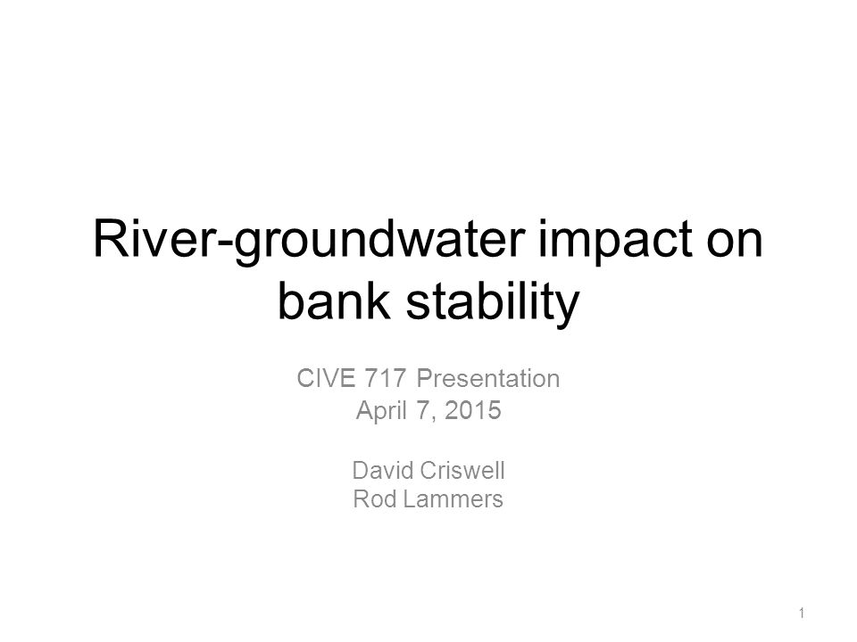 River-groundwater impact on bank stability CIVE 717 Presentation April 7, 2015 David Criswell Rod Lammers 1