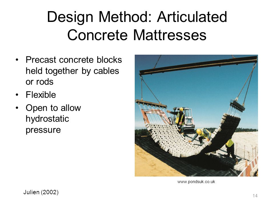 Design Method: Articulated Concrete Mattresses Precast concrete blocks held together by cables or rods Flexible Open to allow hydrostatic pressure 14